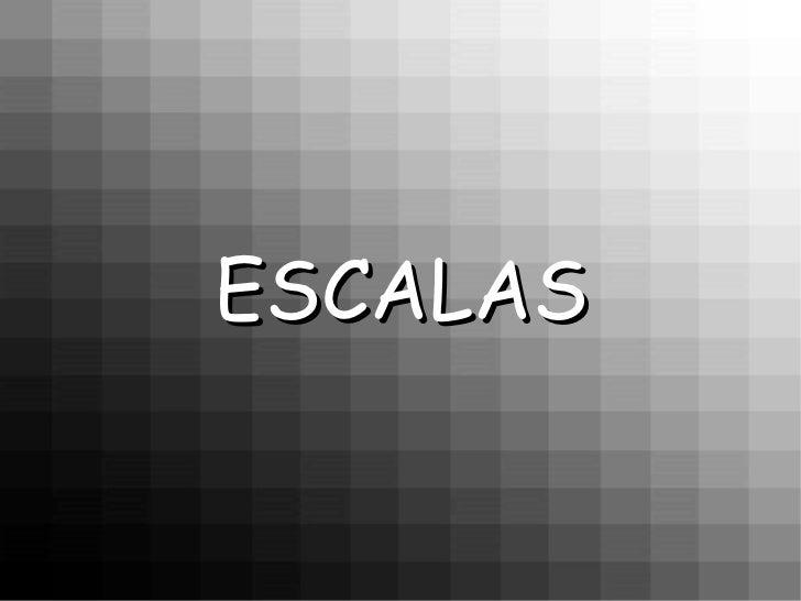 <ul><li>ESCALAS </li></ul>