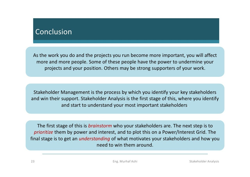 an analysis of stakeholder management in Project stakeholder management involves identification of stakeholders, analysis of their expectations and influences, development of appropriate strategies to work with the stakeholders and executing the process frequent communication is required with the stakeholders.