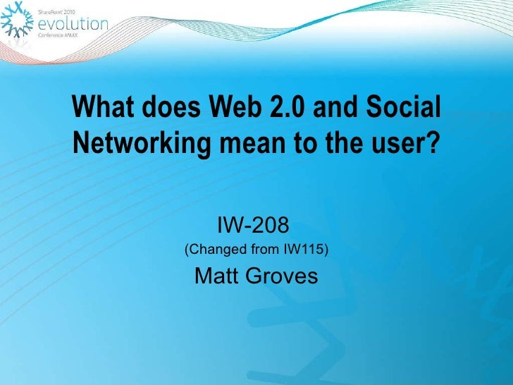 What does Web 2.0 and Social Networking mean to the user? IW-208  (Changed from IW115) Matt Groves