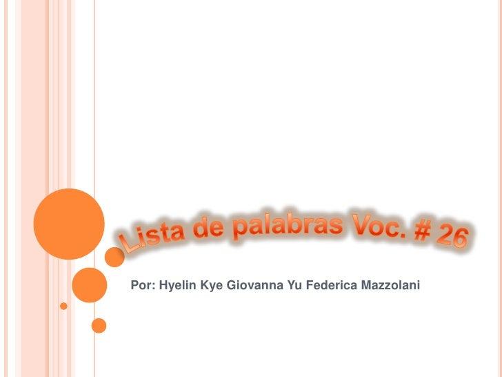 Lista de palabras Voc. # 26<br />Por: Hyelin Kye Giovanna Yu Federica Mazzolani<br />