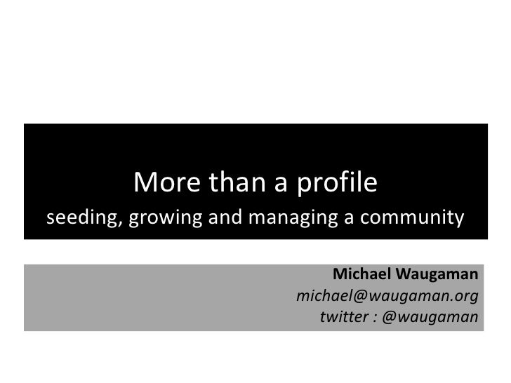 More than a profile seeding, growing and managing a community                               Michael Waugaman              ...