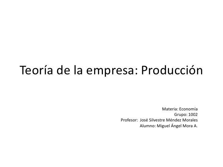 Teoría de la empresa: Producción<br />Materia: Economía<br />Grupo: 1002<br />Profesor:  José Silvestre Méndez Morales<br ...