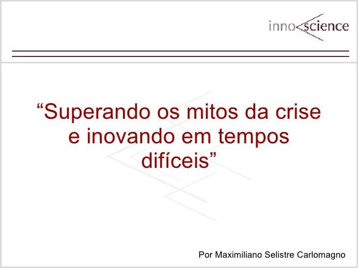""""""" Superando os mitos da crise e inovando em tempos dif íceis"""" Por Maximiliano Selistre Carlomagno"""