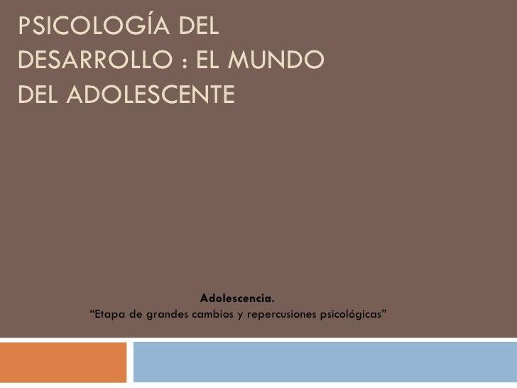 """PSICOLOGÍA DEL DESARROLLO : EL MUNDO DEL ADOLESCENTE  Adolescencia.   """" Etapa de grandes cambios y repercusiones psicológi..."""