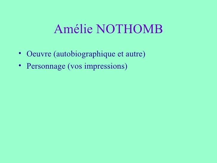 Amélie NOTHOMB <ul><li>Oeuvre (autobiographique et autre) </li></ul><ul><li>Personnage (vos impressions) </li></ul>