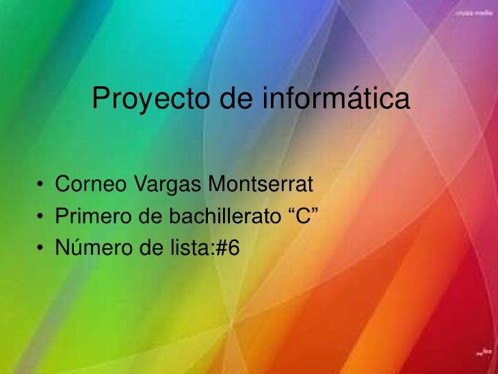 """Proyecto de informática<br />Corneo Vargas Montserrat<br />Primero de bachillerato """"C""""<br />Número de lista:#6<br />"""