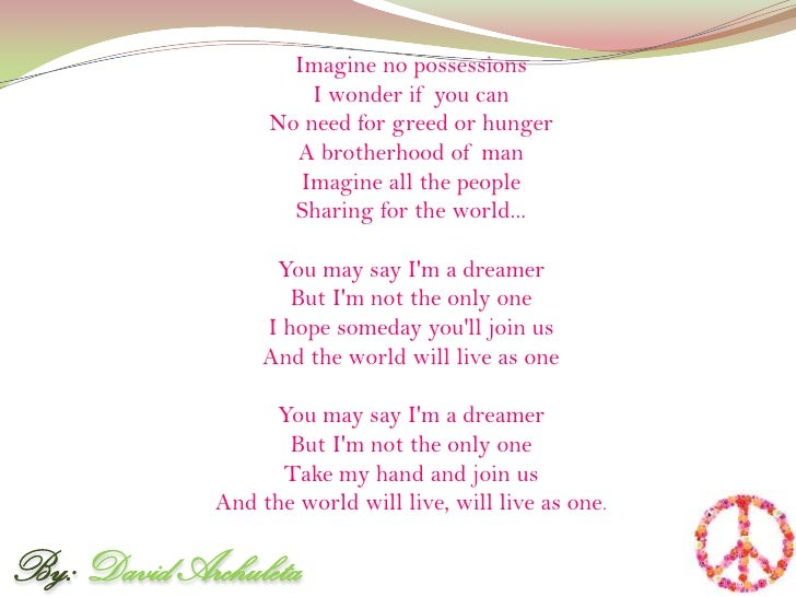 Imagine no possessionsI wonder if you canNo need for greed or hungerA brotherhood of manImagine all the peopleSharing for ...