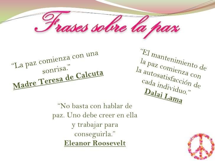 """Frases sobre la paz<br />""""La paz comienza con una sonrisa.""""<br />Madre Teresa de Calcuta<br />""""El mantenimiento de la paz ..."""