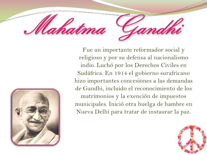 Mahatma Gandhi<br />Fue un importante reformador social y religioso y por su defensa al nacionalismo indio. Luchó por los ...