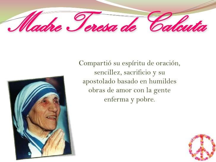 Madre Teresa de Calcuta<br />Compartió su espíritu de oración, sencillez, sacrificio y su apostolado basado en humildes ob...