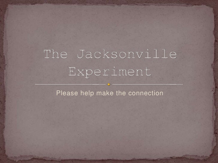 Please help make the connection<br />The Jacksonville Experiment<br />