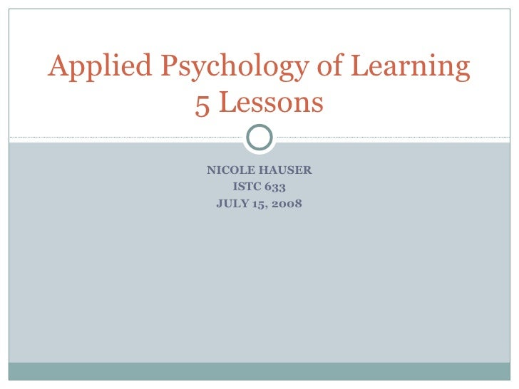 NICOLE HAUSER ISTC 633 JULY 15, 2008 Applied Psychology of Learning 5 Lessons