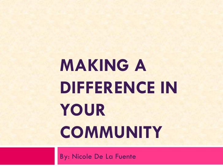 MAKING A DIFFERENCE IN YOUR COMMUNITY By: Nicole De La Fuente