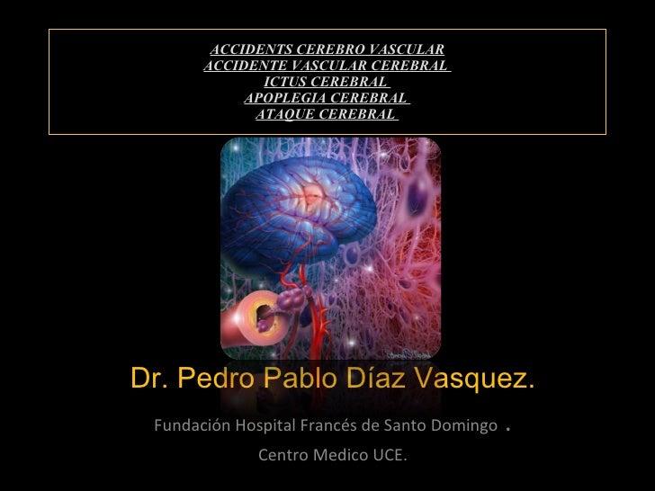 ACCIDENTS CEREBRO VASCULAR ACCIDENTE VASCULAR CEREBRAL  ICTUS CEREBRAL  APOPLEGIA CEREBRAL  ATAQUE CEREBRAL  Dr. Pedro Pab...