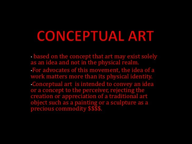 CONCEPTUAL ART<br /><ul><li>based on the concept that art may exist solely as an idea and not in the physical realm.