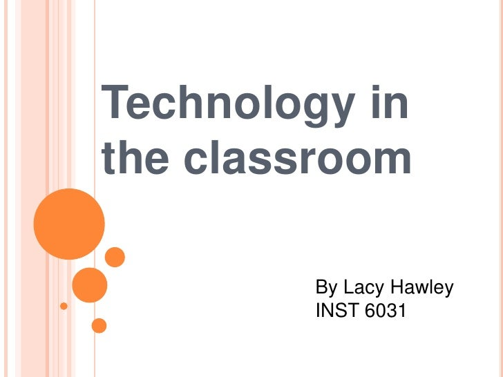 Technology in the classroom<br />By Lacy Hawley<br />INST 6031<br />