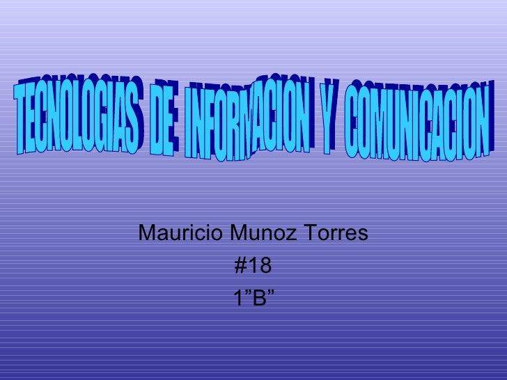"""Mauricio Munoz Torres #18 1""""B"""" TECNOLOGIAS  DE  INFORMACION  Y  COMUNICACION"""