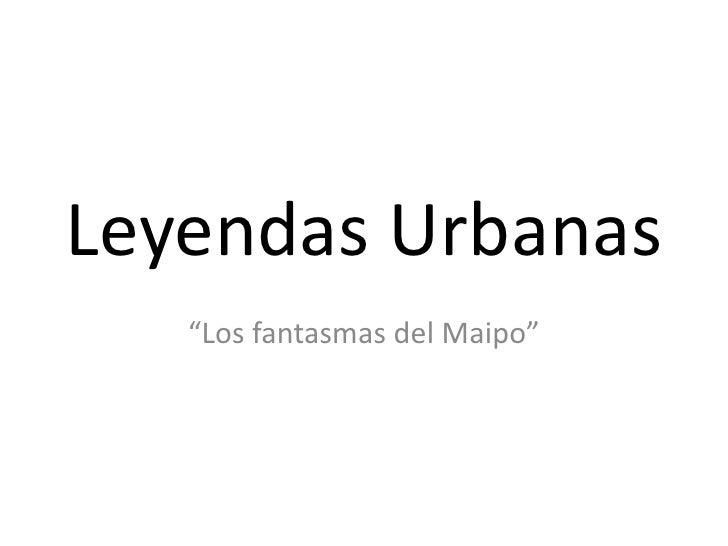 """Leyendas Urbanas<br />""""Los fantasmas del Maipo""""<br />"""