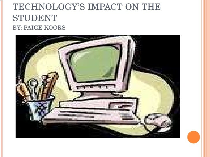 TECHNOLOGY'S IMPACT ON THE STUDENT  BY: PAIGE KOORS
