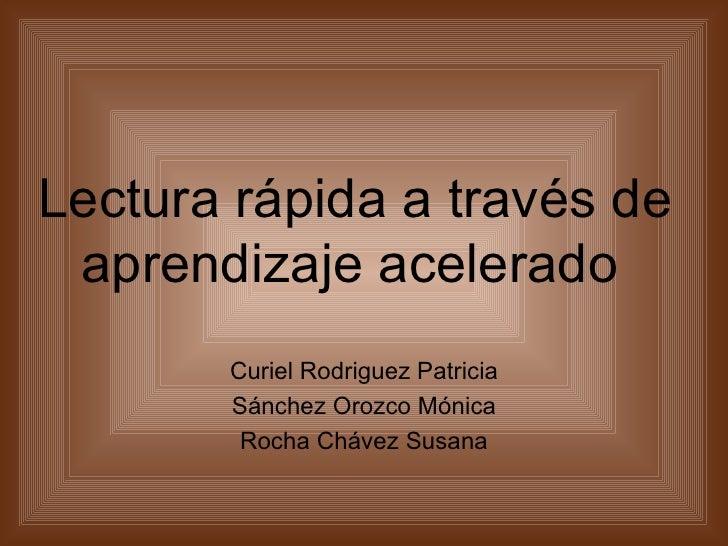 Lectura rápida a través de  aprendizaje acelerado        Curiel Rodriguez Patricia        Sánchez Orozco Mónica         Ro...