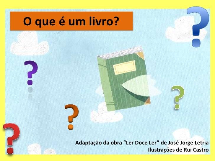 """?<br />O que é um livro?<br />?<br />?<br />?<br />?<br />Adaptação da obra """"Ler Doce Ler"""" de José Jorge Letria<br />Ilust..."""