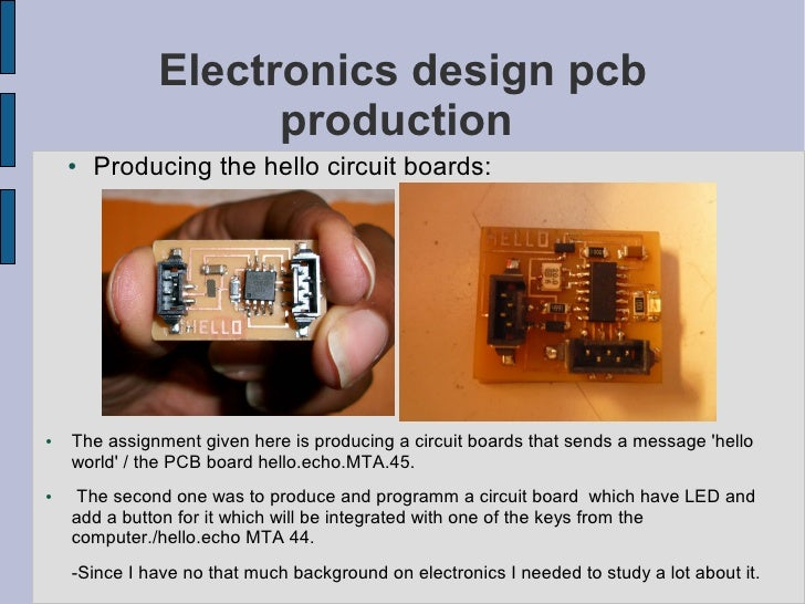 Electronics design pcb                     production     ●   Producing the hello circuit boards:     ●   The assignment g...