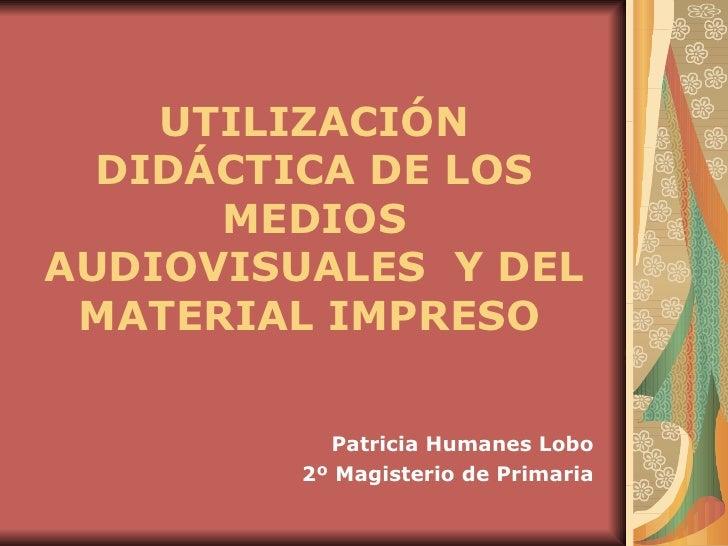 UTILIZACIÓN DIDÁCTICA DE LOS MEDIOS AUDIOVISUALES  Y DEL MATERIAL IMPRESO   Patricia Humanes Lobo 2º Magisterio de Primaria