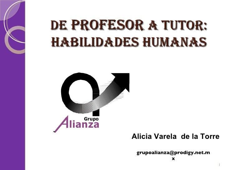 De  Profesor  a Tutor: Habilidades Humanas [email_address] Alicia Varela  de la Torre