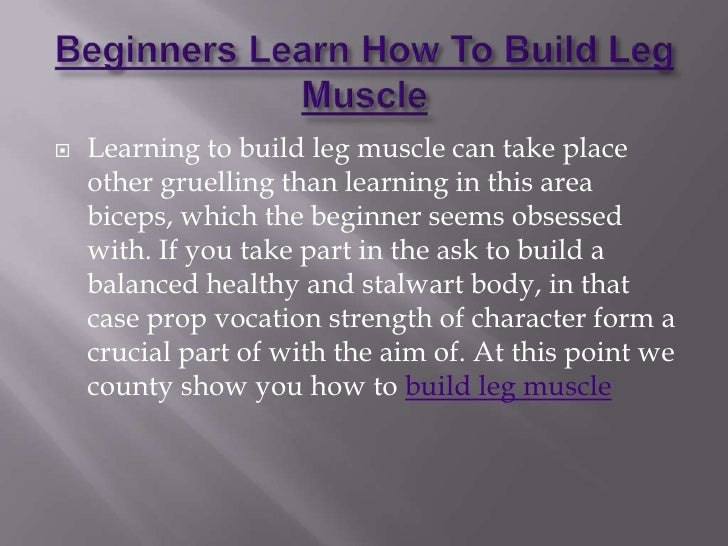 Beginners Learn How To Build Leg Muscle<br />Learning to build leg muscle can take place other gruelling than learning in ...