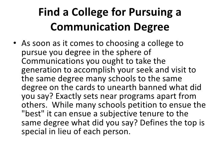 Find a College for Pursuing a Communication Degree<br />As soon as it comes to choosing a college to pursue you degree in ...
