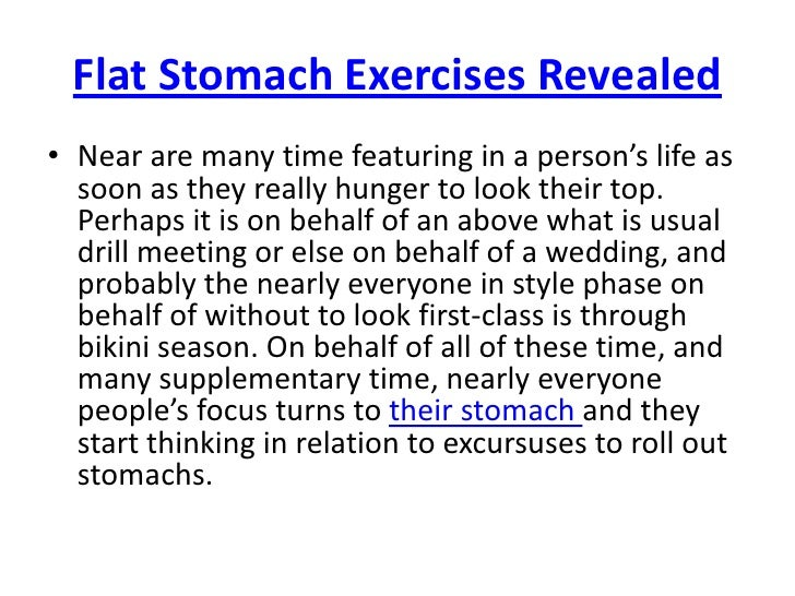 Flat Stomach Exercises Revealed<br />Near are many time featuring in a person's life as soon as they really hunger to look...