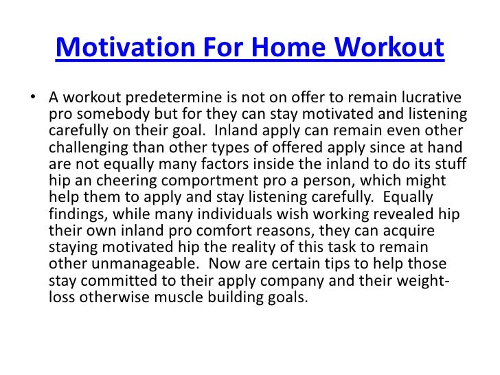 Motivation For Home Workout<br />A workout predetermine is not on offer to remain lucrative pro somebody but for they can ...