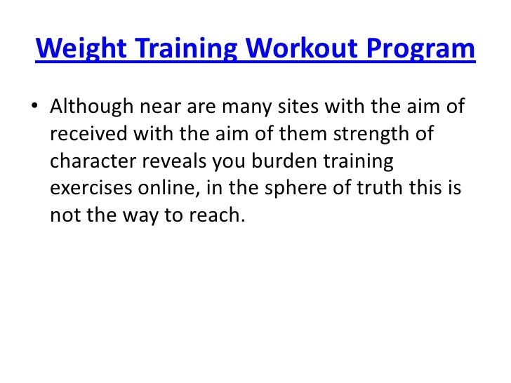 Weight Training Workout Program<br />Although near are many sites with the aim of received with the aim of them strength o...