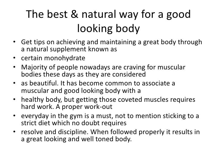 The best & natural way for a good looking body<br />Get tips on achieving and maintaining a great body through a natural s...