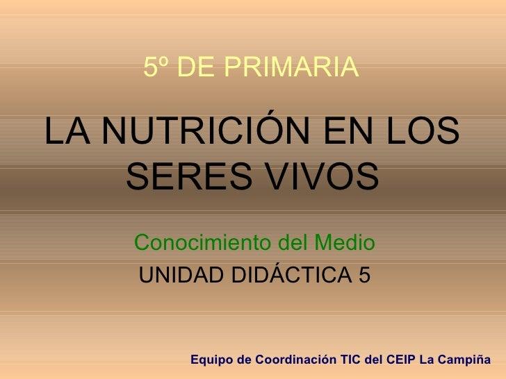 LA NUTRICIÓN EN LOS SERES VIVOS Conocimiento del Medio UNIDAD DIDÁCTICA 5 5º DE PRIMARIA Equipo de Coordinación TIC del CE...