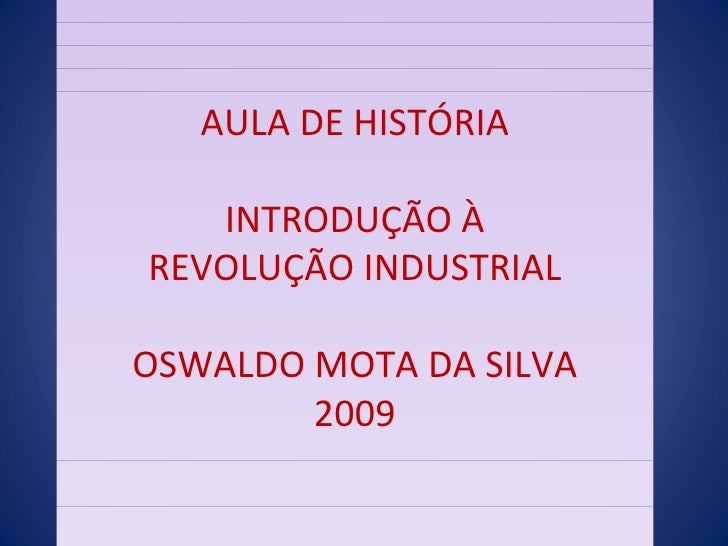 AULA DE HISTÓRIA INTRODUÇÃO À REVOLUÇÃO INDUSTRIAL OSWALDO MOTA DA SILVA  2009