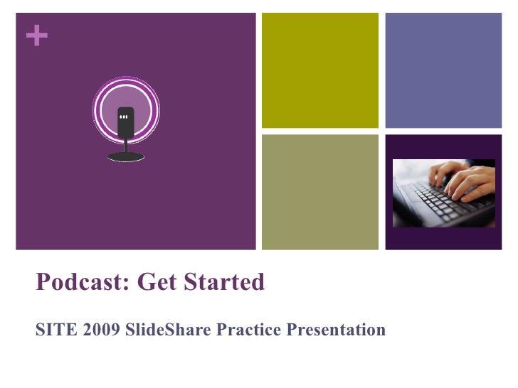 Podcast: Get Started SITE 2009 SlideShare Practice Presentation