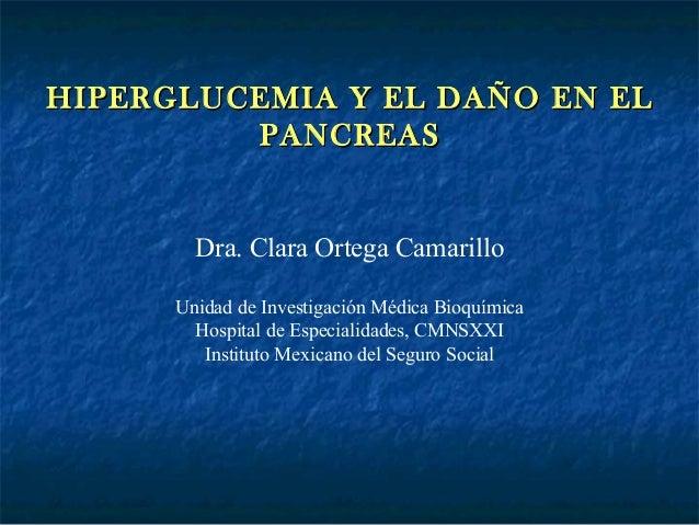HIPERGLUCEMIA Y EL DAÑO EN ELHIPERGLUCEMIA Y EL DAÑO EN EL PANCREASPANCREAS Dra. Clara Ortega Camarillo Unidad de Investig...