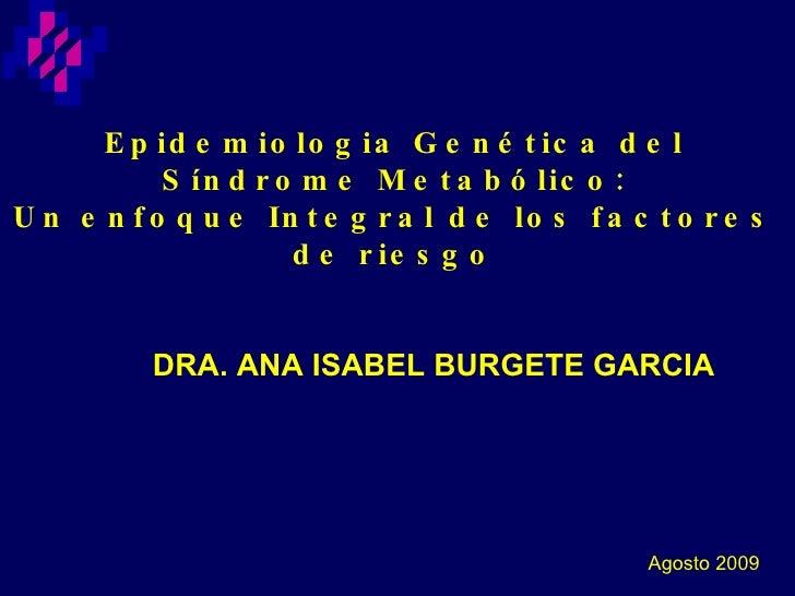 Epidemiologia Genética del Síndrome Metabólico: Un enfoque Integral de los factores de riesgo DRA. ANA ISABEL BURGETE GARC...