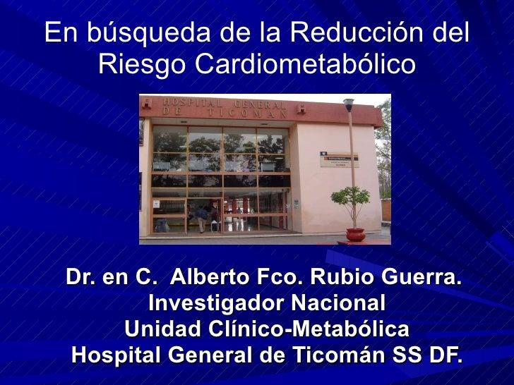 En búsqueda de la Reducción del Riesgo Cardiometabólico Dr. en C.  Alberto Fco. Rubio Guerra.  Investigador Nacional Unida...
