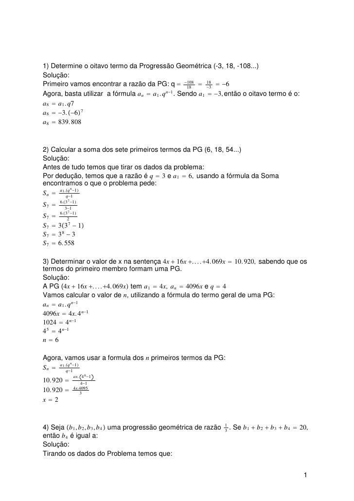 1) Determine o oitavo termo da Progressão Geométrica (-3, 18, -108...)Solução:Primeiro vamos encontrar a razão da PG: q  1...