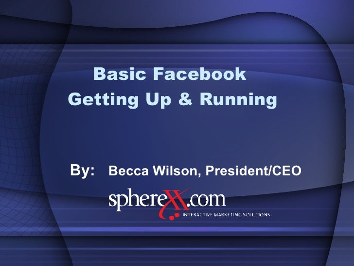 Basic Facebook  Getting Up & Running By:  Becca Wilson, President/CEO