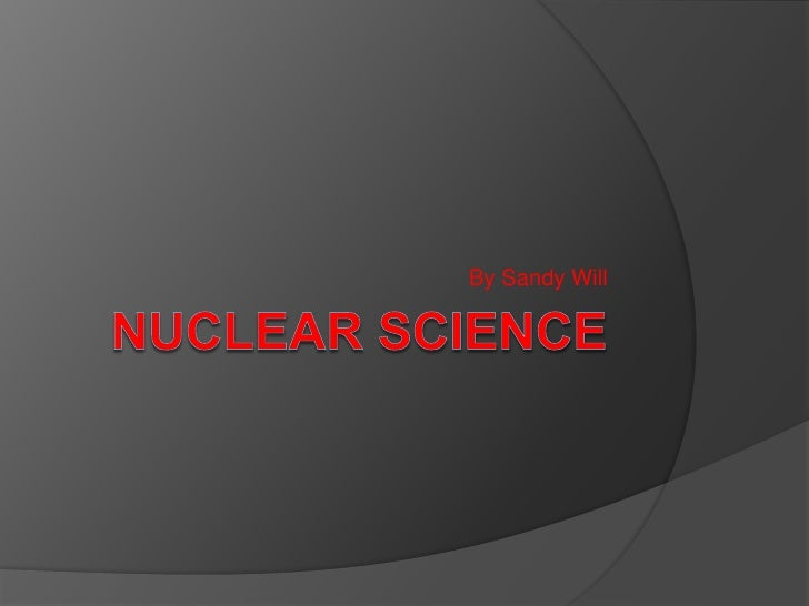 NUCLEAR SCIENCE<br />By Sandy Will<br />