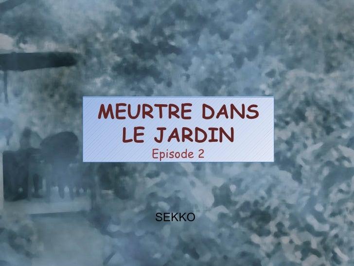 <ul><li>SEKKO </li></ul>MEURTRE DANS LE JARDIN Episode 2