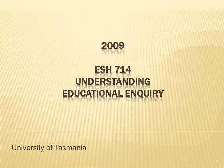 2009                      ESH 714                 UNDERSTANDING               EDUCATIONAL ENQUIRY     University of Tasman...