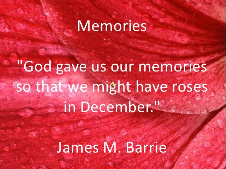 Memories  quot;God gave us our memories so that we might have roses        in December.quot;       James M. Barrie