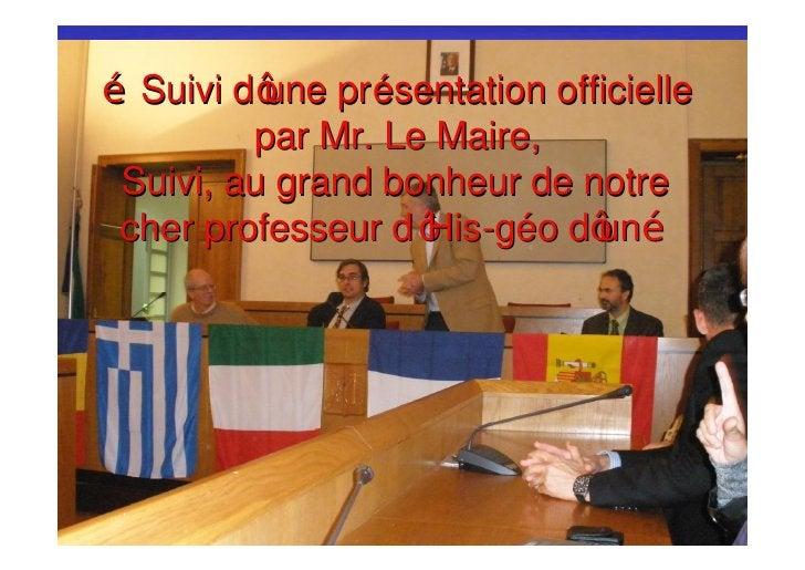 Suivi d une pr ésentation officielle         par Mr. Le Maire, Suivi, au grand bonheur de notre cher professeur d His-géo ...