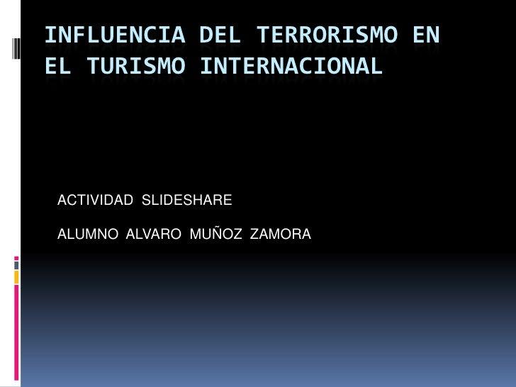 INFLUENCIA DEL TERRORISMO EN EL TURISMO INTERNACIONAL<br />ACTIVIDAD  SLIDESHARE <br />ALUMNO  ALVARO  MUÑOZ  ZAMORA<br />
