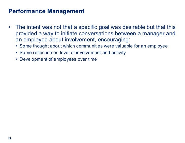 Performance Management <ul><li>The intent was not that a specific goal was desirable but that this provided a way to initi...