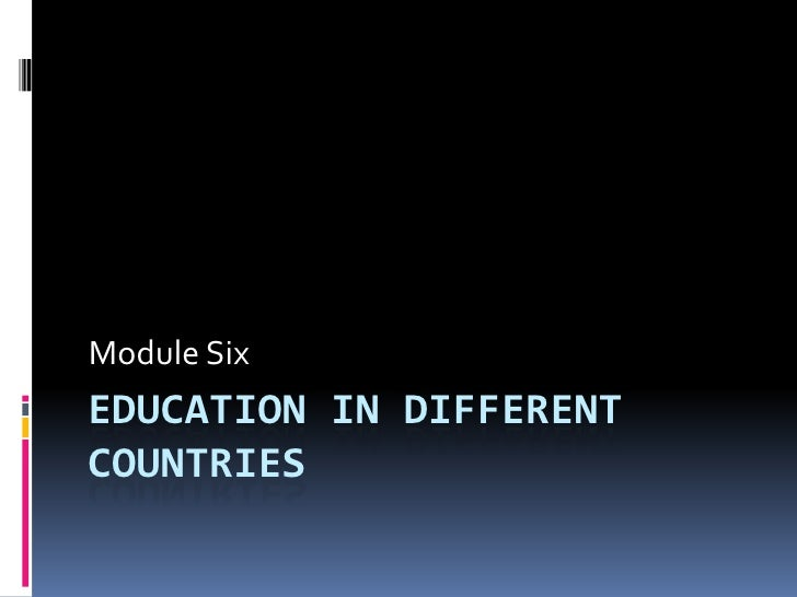Education in Different countries<br />Module Six<br />